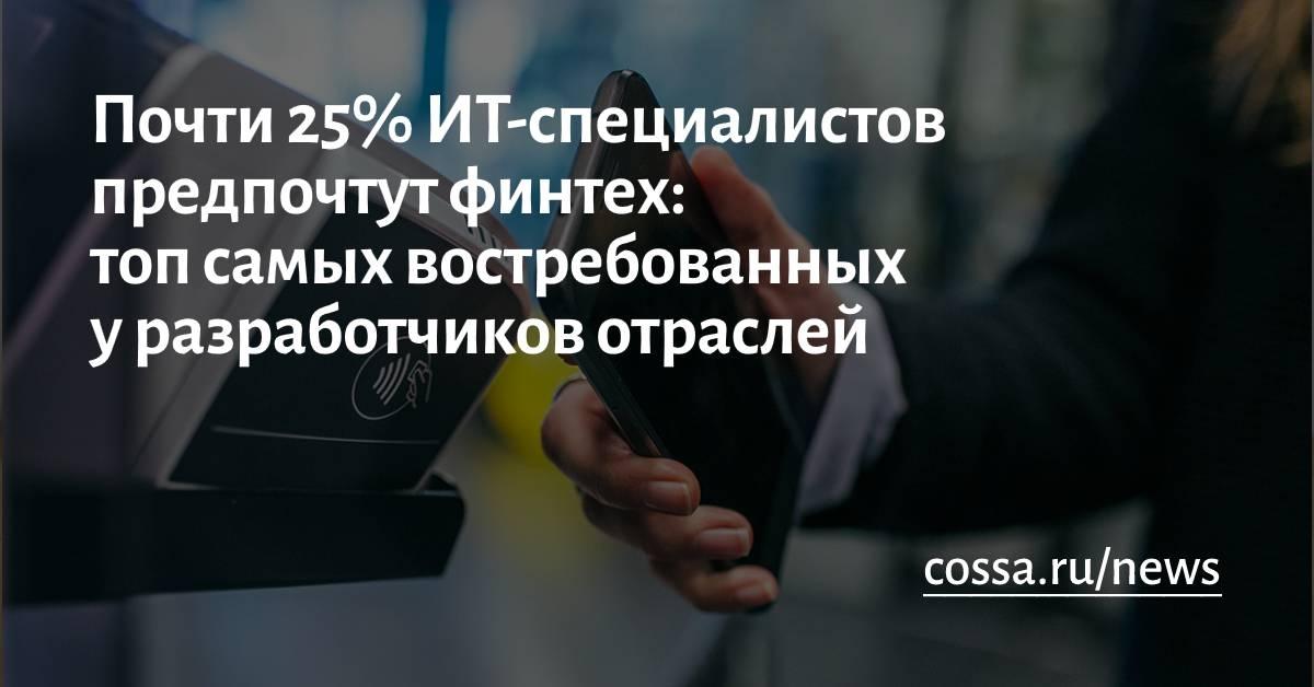 Почти25% ИТ-специалистов хотелибы работать вфинтехе: топ самых востребованных уразработчиков отраслей
